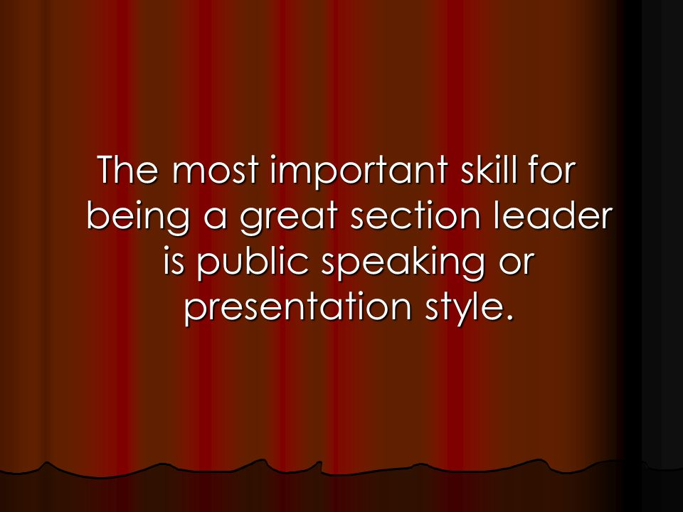 The most important skill for being a great section leader is public speaking or presentation style.