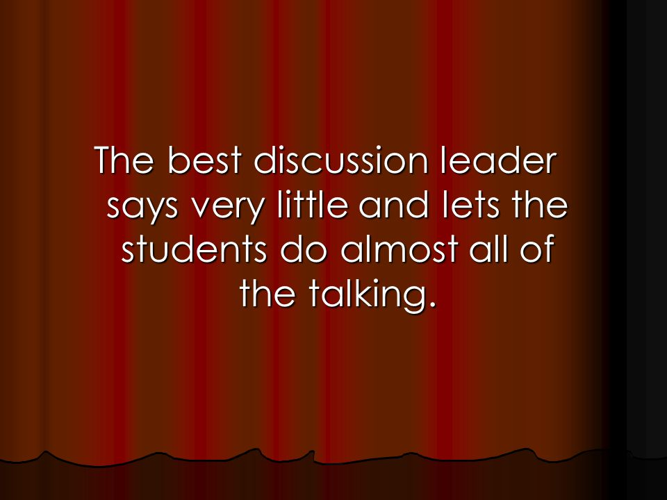 The best discussion leader says very little and lets the students do almost all of the talking.