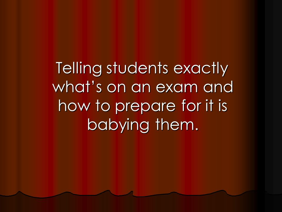 Telling students exactly what's on an exam and how to prepare for it is babying them.