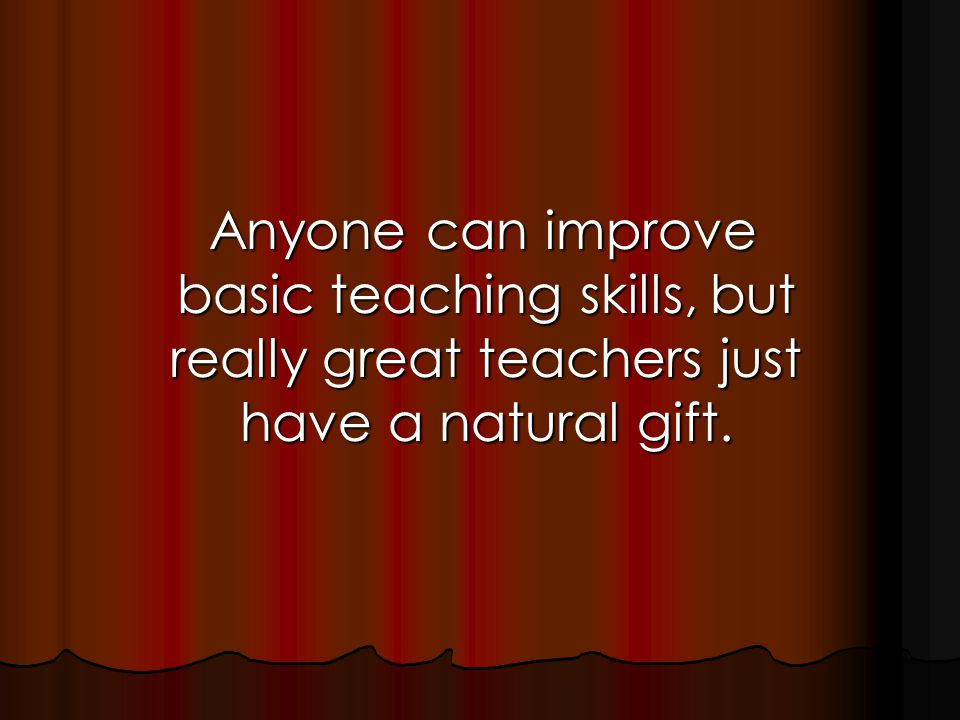 Anyone can improve basic teaching skills, but really great teachers just have a natural gift.