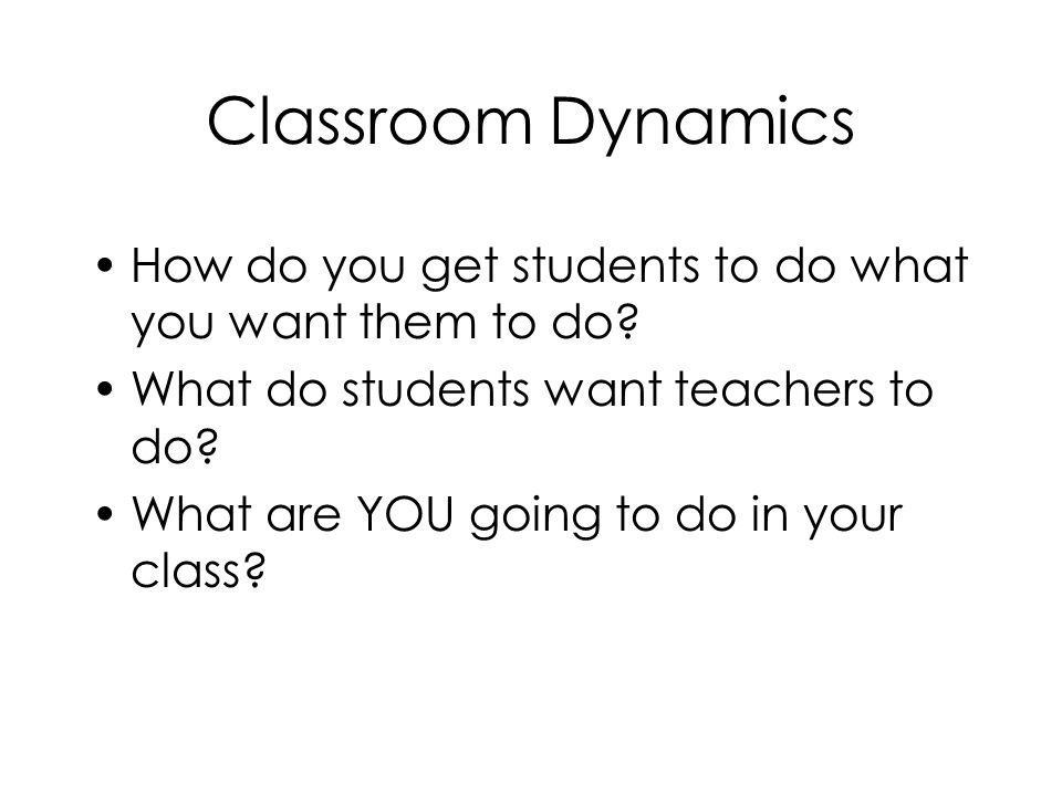Classroom Dynamics How do you get students to do what you want them to do What do students want teachers to do