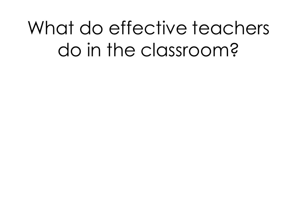 What do effective teachers do in the classroom