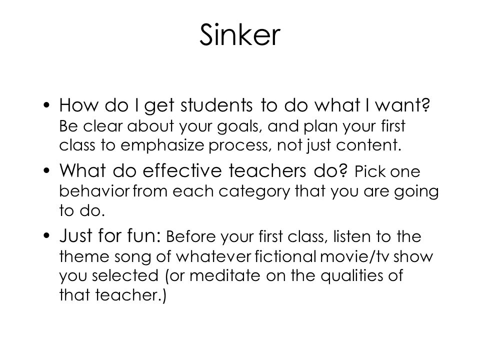 Sinker How do I get students to do what I want Be clear about your goals, and plan your first class to emphasize process, not just content.