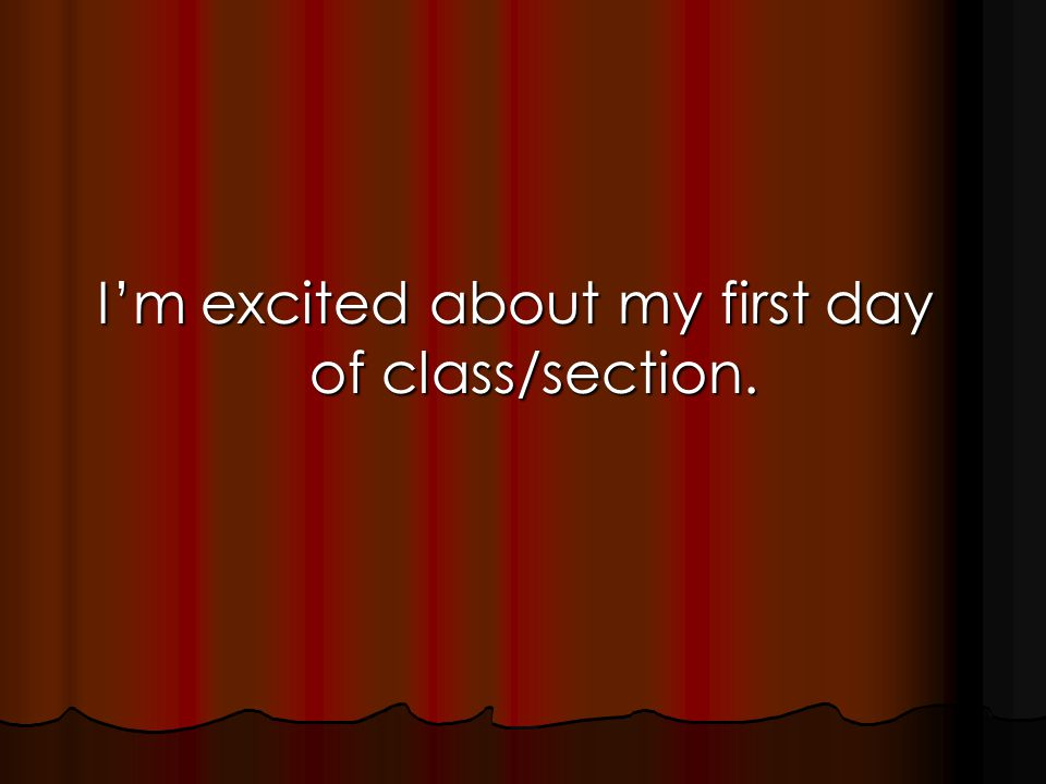 I'm excited about my first day of class/section.