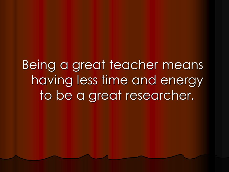 Being a great teacher means having less time and energy to be a great researcher.