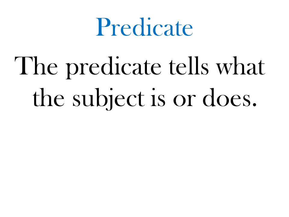 The predicate tells what the subject is or does.
