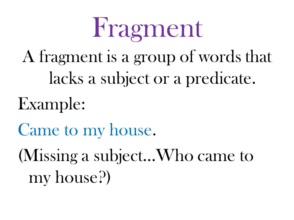 Fragment A fragment is a group of words that lacks a subject or a predicate.