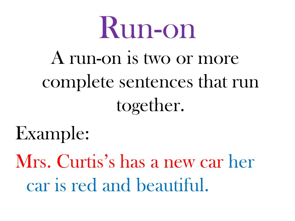 Run-on A run-on is two or more complete sentences that run together.