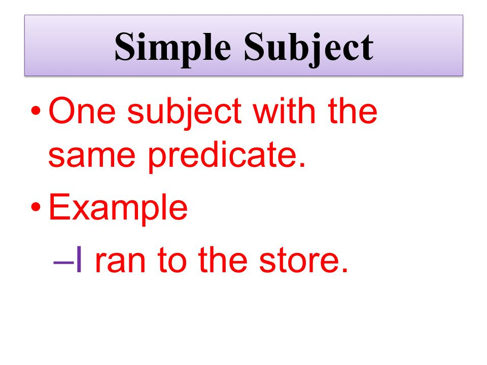 Simple Subject One subject with the same predicate. Example