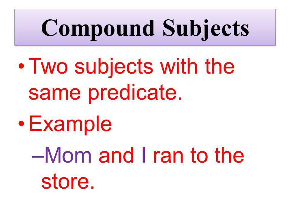 Compound Subjects Two subjects with the same predicate. Example