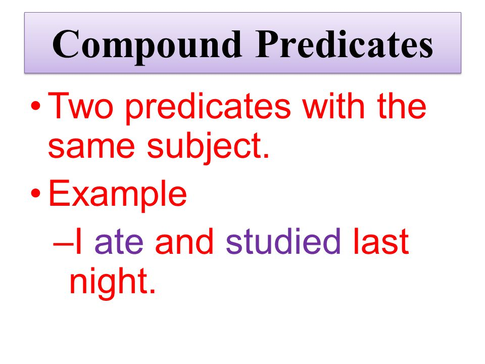 Compound Predicates Two predicates with the same subject. Example
