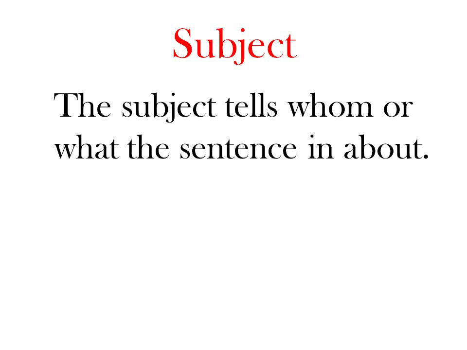 The subject tells whom or what the sentence in about.