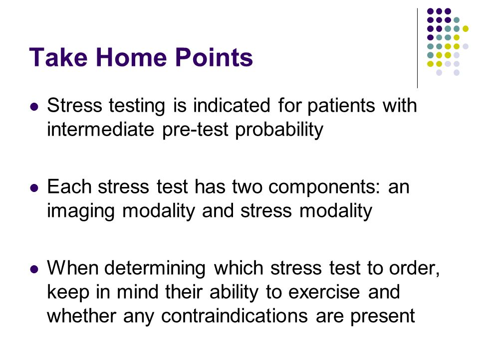 Take Home Points Stress testing is indicated for patients with intermediate pre-test probability.
