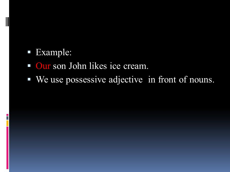 Example: Our son John likes ice cream. We use possessive adjective in front of nouns.