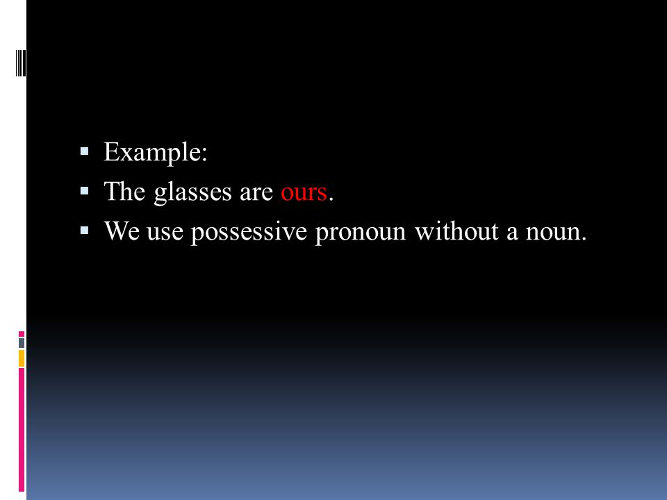 Example: The glasses are ours. We use possessive pronoun without a noun.