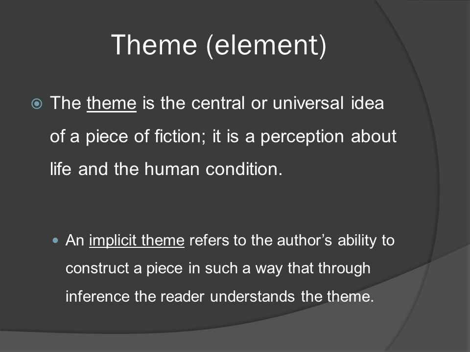 Theme (element) The theme is the central or universal idea of a piece of fiction; it is a perception about life and the human condition.