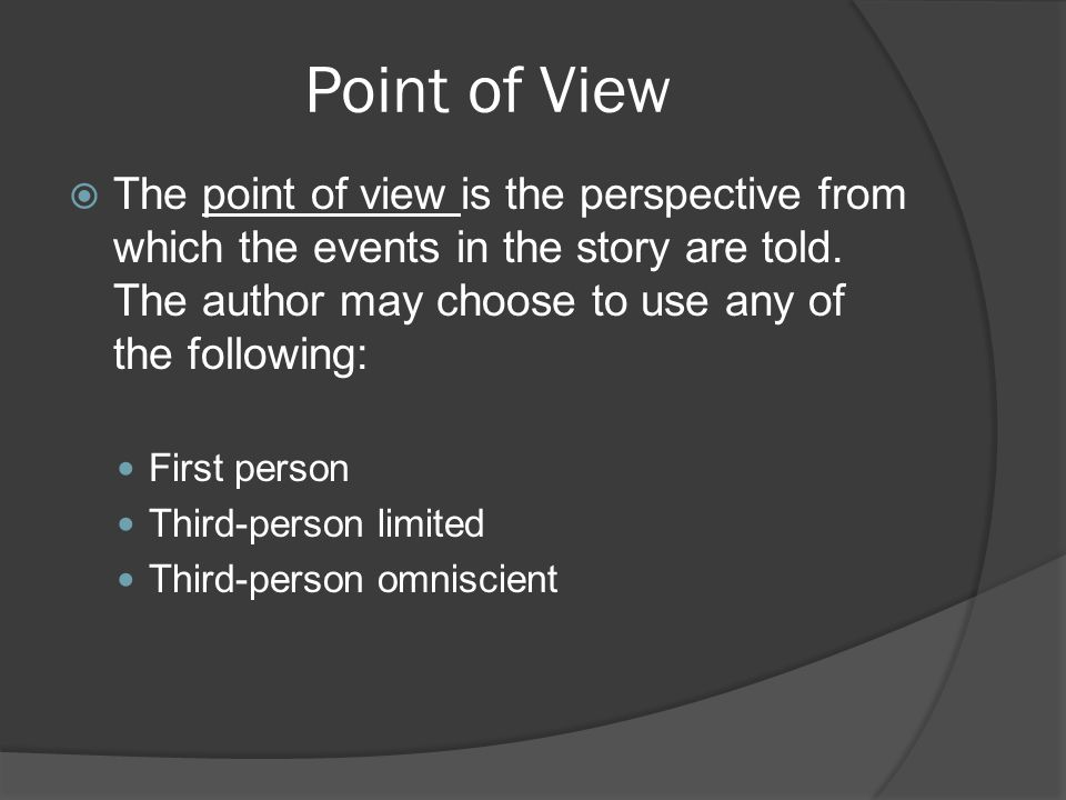 Point of View The point of view is the perspective from which the events in the story are told. The author may choose to use any of the following: