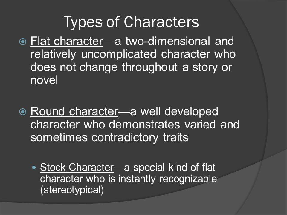 Types of Characters Flat character—a two-dimensional and relatively uncomplicated character who does not change throughout a story or novel.