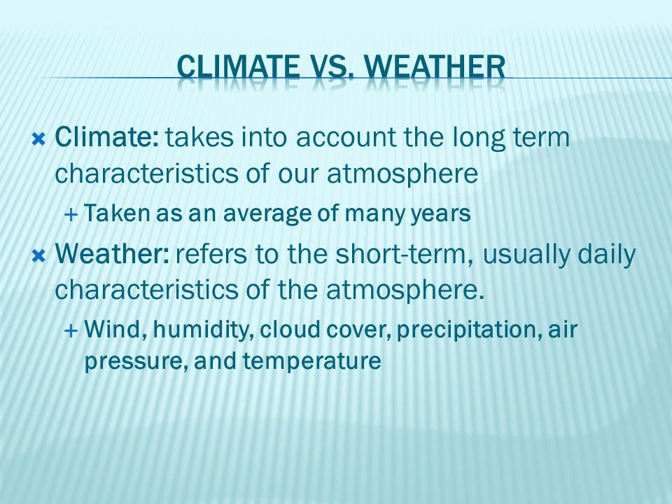 Climate vs. Weather Climate: takes into account the long term characteristics of our atmosphere. Taken as an average of many years.