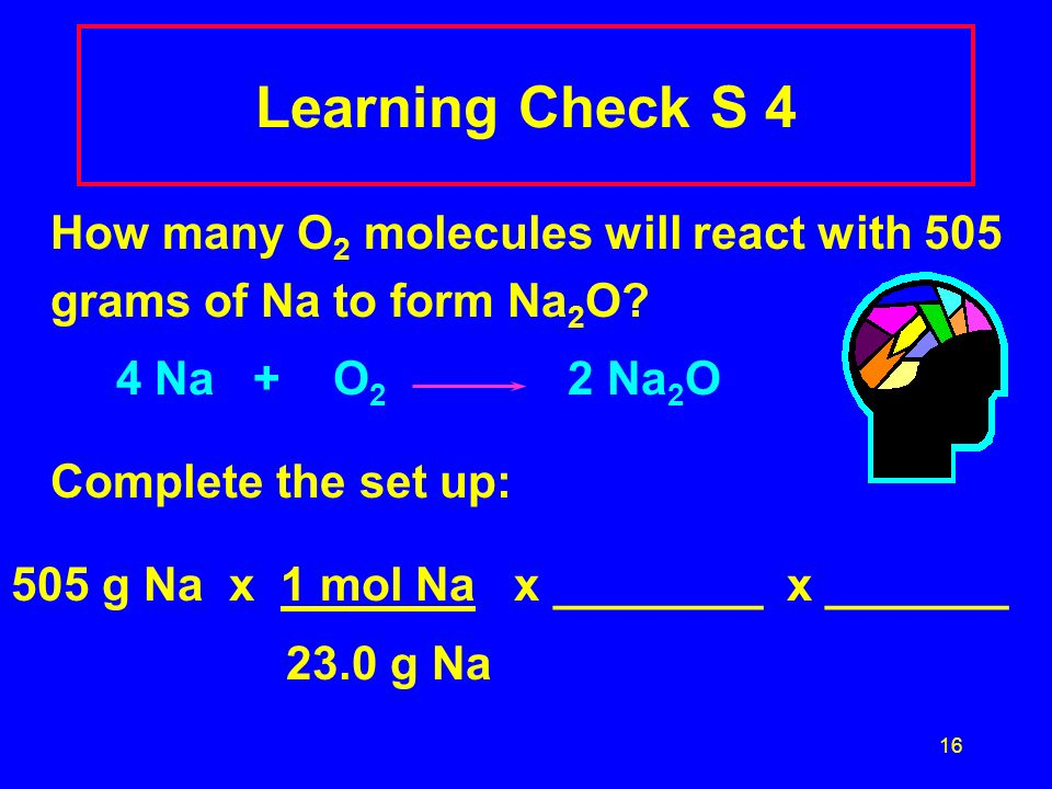 Learning Check S 4 How many O2 molecules will react with 505 grams of Na to form Na2O 4 Na + O2 2 Na2O.