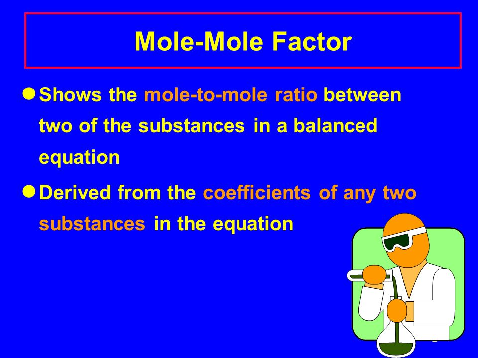 Mole-Mole Factor Shows the mole-to-mole ratio between two of the substances in a balanced equation.