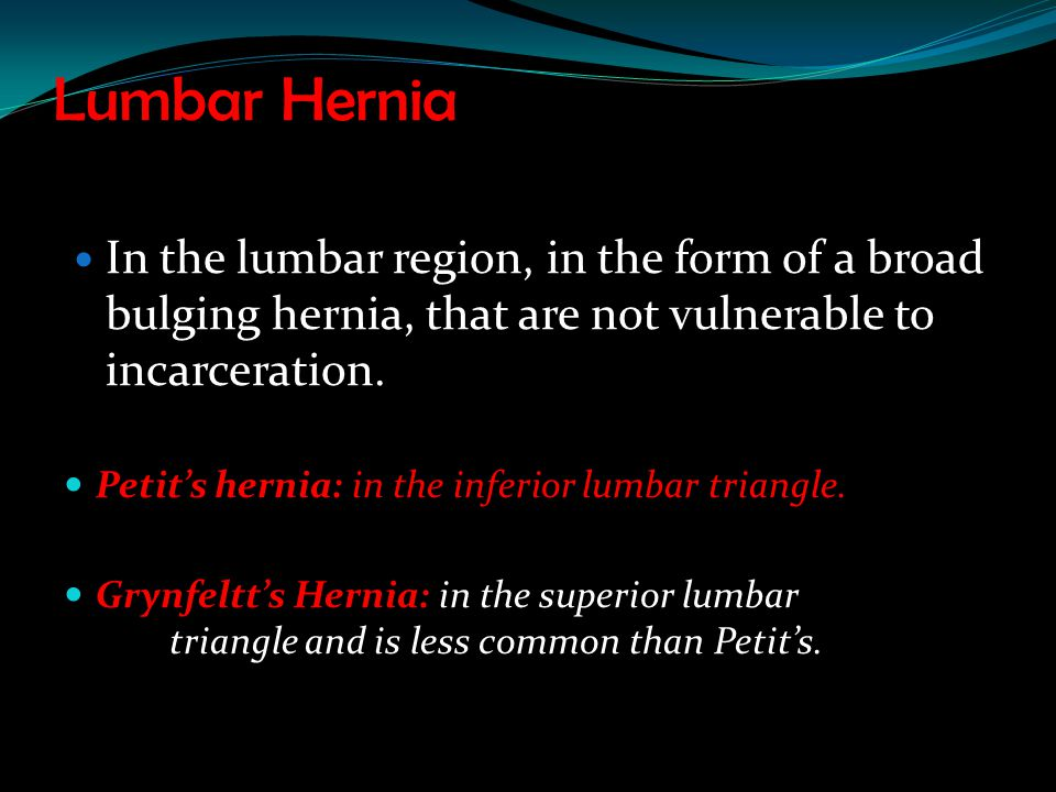 Lumbar Hernia In the lumbar region, in the form of a broad bulging hernia, that are not vulnerable to incarceration.