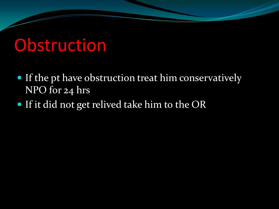 Obstruction If the pt have obstruction treat him conservatively NPO for 24 hrs.