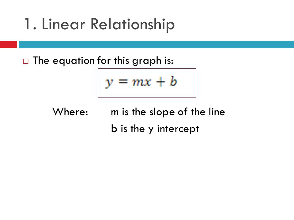 1. Linear Relationship The equation for this graph is:
