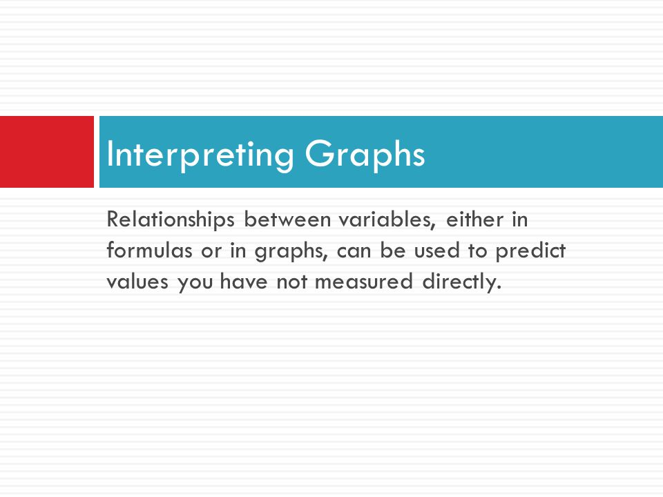 Interpreting Graphs Relationships between variables, either in formulas or in graphs, can be used to predict values you have not measured directly.