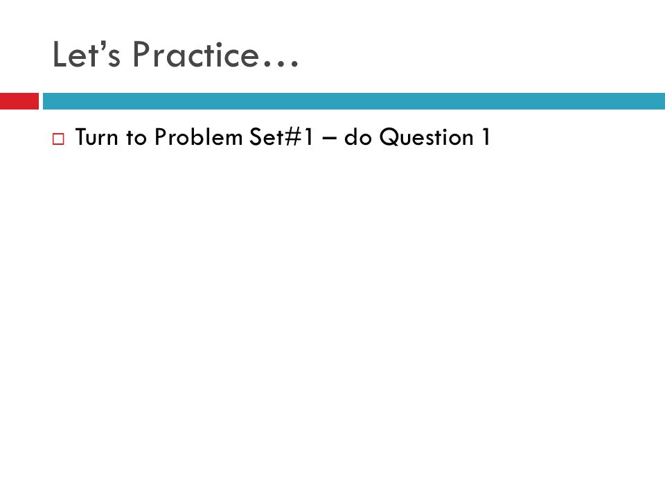 Let's Practice… Turn to Problem Set#1 – do Question 1