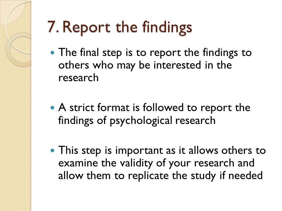 7. Report the findings The final step is to report the findings to others who may be interested in the research.
