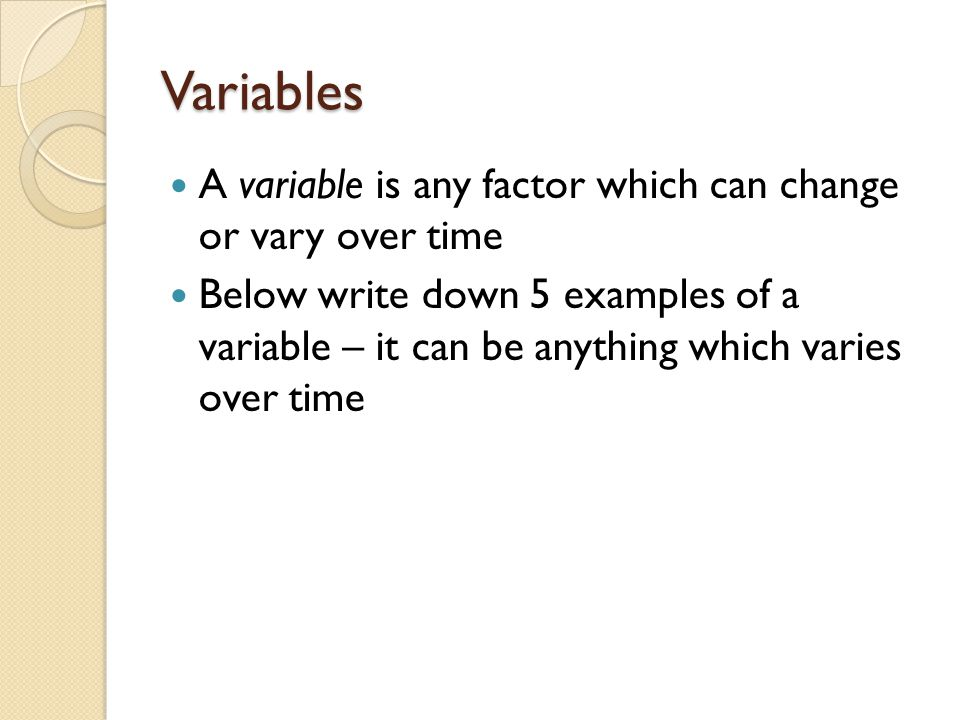Variables A variable is any factor which can change or vary over time