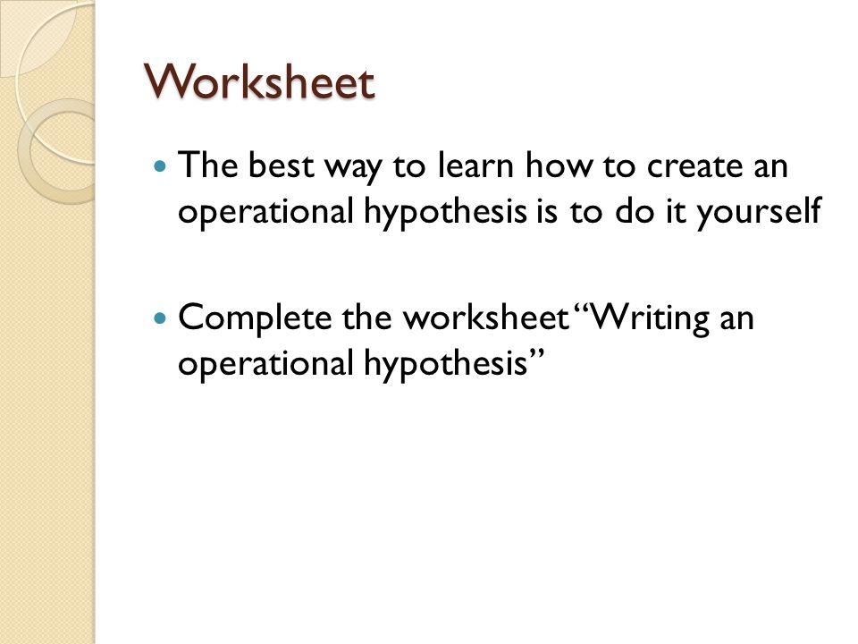 Worksheet The best way to learn how to create an operational hypothesis is to do it yourself.