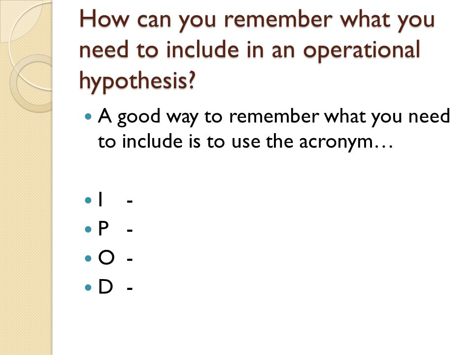 How can you remember what you need to include in an operational hypothesis