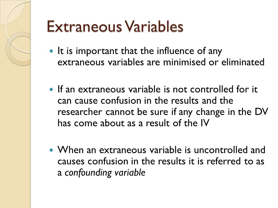 Extraneous Variables It is important that the influence of any extraneous variables are minimised or eliminated.