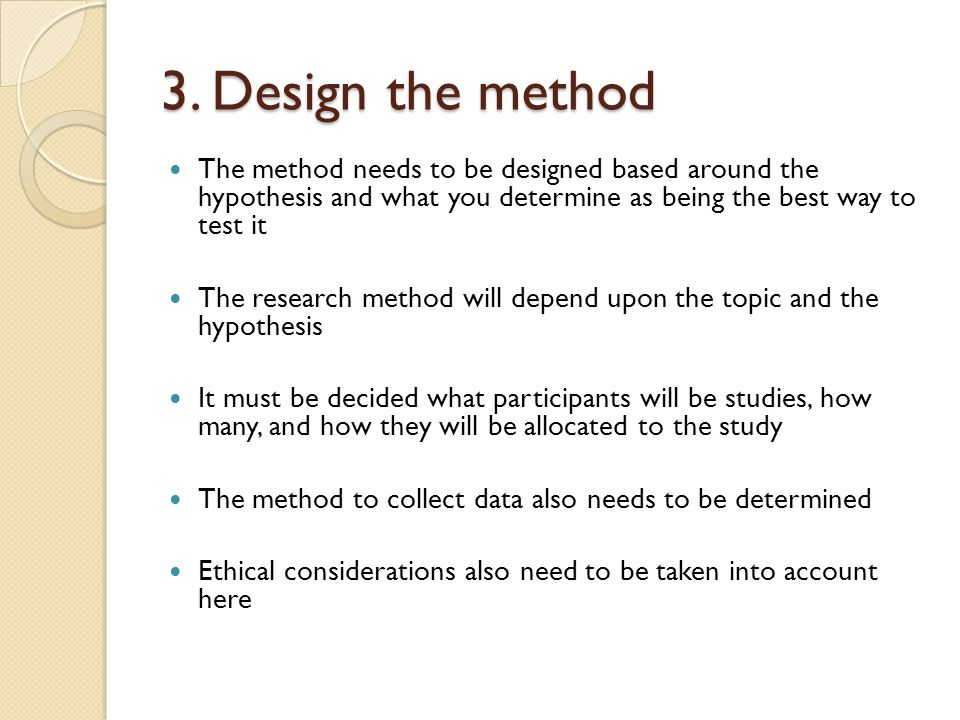 3. Design the method The method needs to be designed based around the hypothesis and what you determine as being the best way to test it.