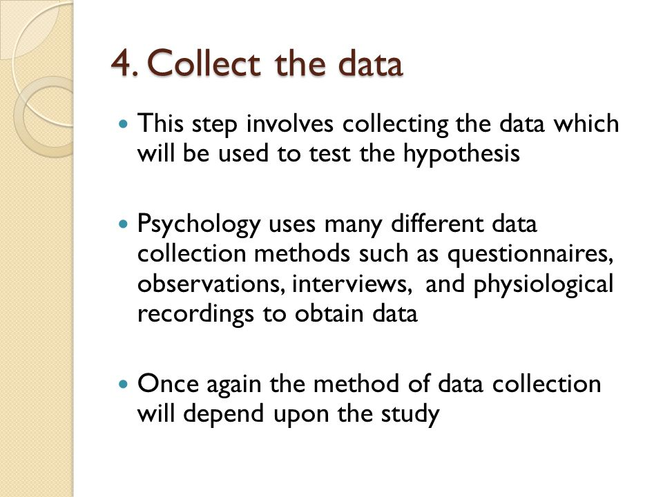 4. Collect the data This step involves collecting the data which will be used to test the hypothesis.
