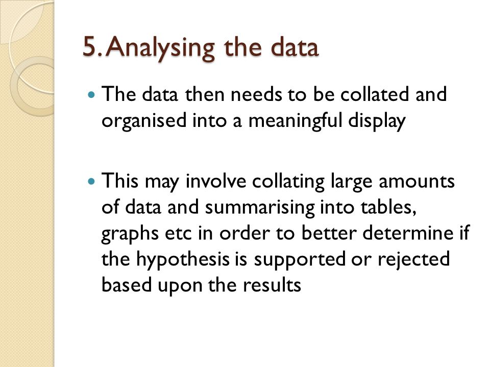 5. Analysing the data The data then needs to be collated and organised into a meaningful display.