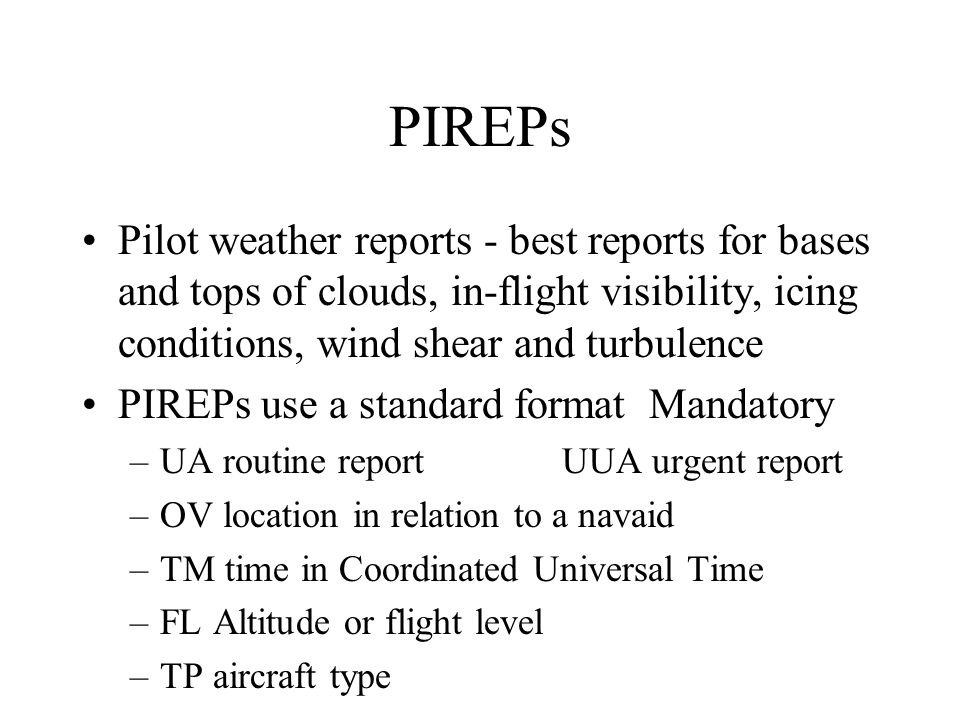 PIREPs Pilot weather reports - best reports for bases and tops of clouds, in-flight visibility, icing conditions, wind shear and turbulence.