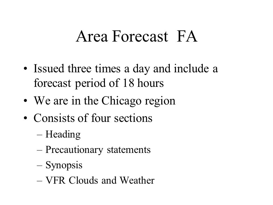Area Forecast FA Issued three times a day and include a forecast period of 18 hours. We are in the Chicago region.