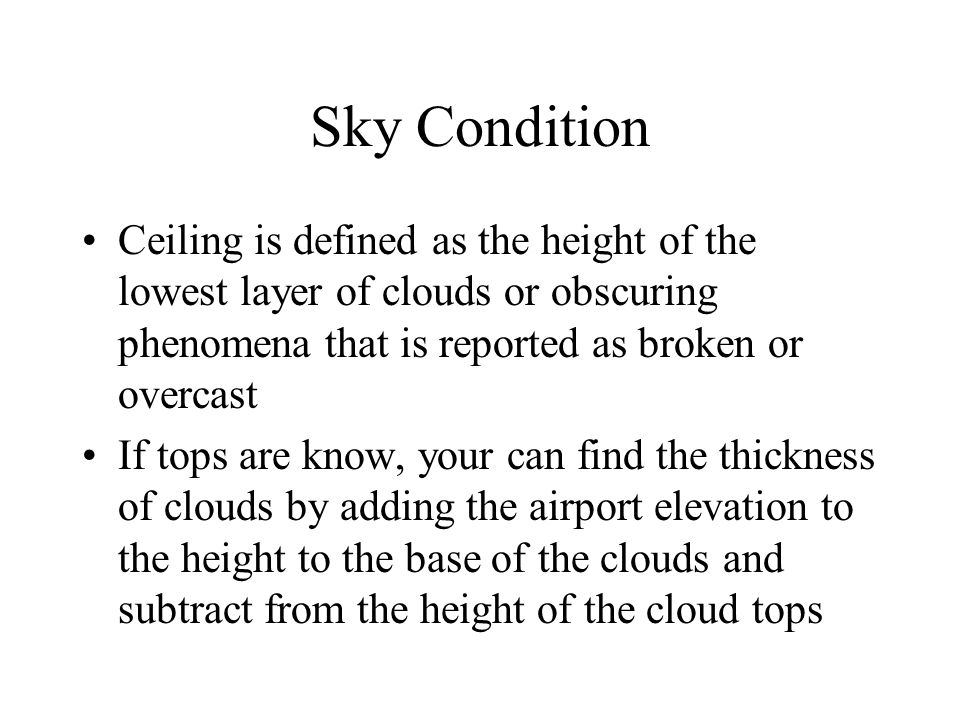 Sky Condition Ceiling is defined as the height of the lowest layer of clouds or obscuring phenomena that is reported as broken or overcast.