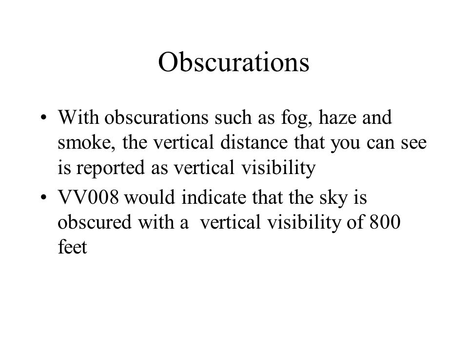 Obscurations With obscurations such as fog, haze and smoke, the vertical distance that you can see is reported as vertical visibility.