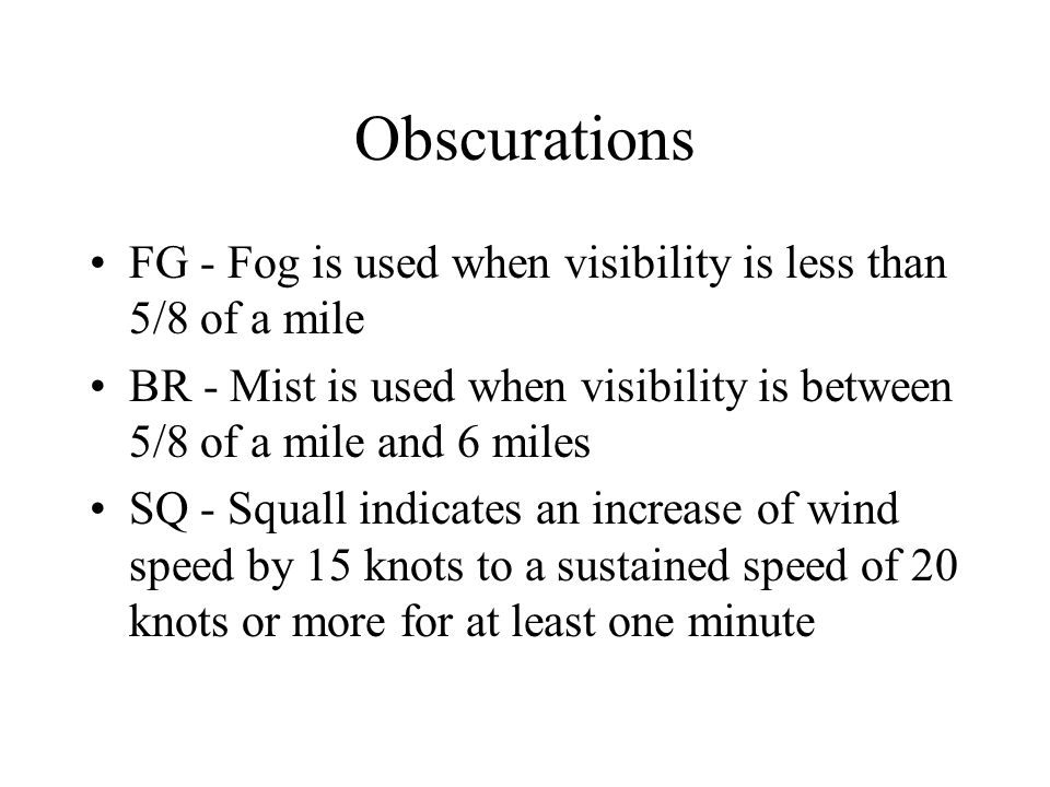 Obscurations FG - Fog is used when visibility is less than 5/8 of a mile. BR - Mist is used when visibility is between 5/8 of a mile and 6 miles.