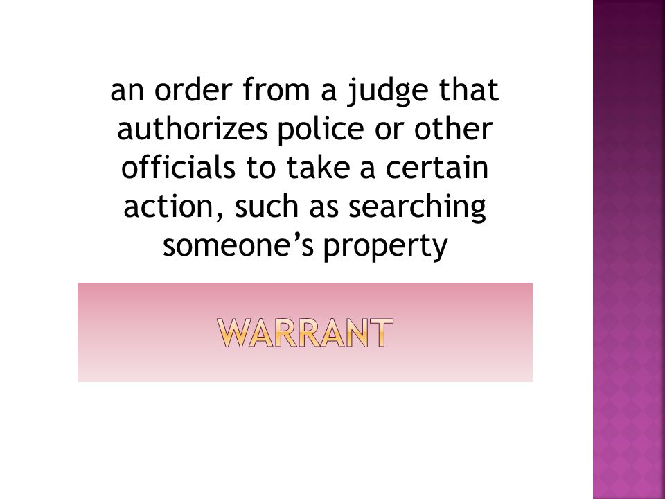an order from a judge that authorizes police or other officials to take a certain action, such as searching someone's property