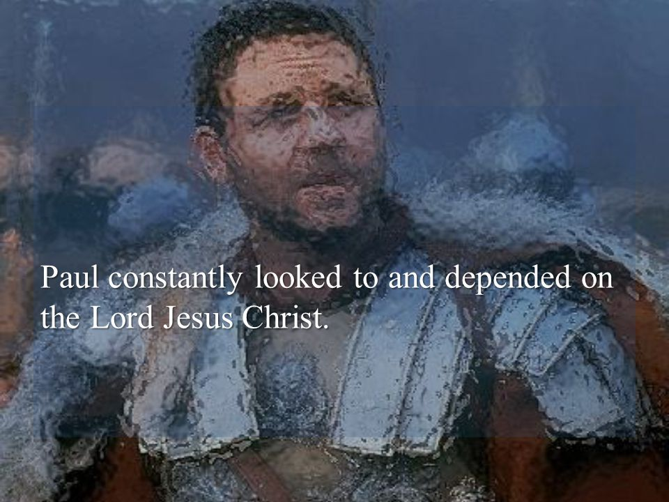 Paul constantly looked to and depended on the Lord Jesus Christ.