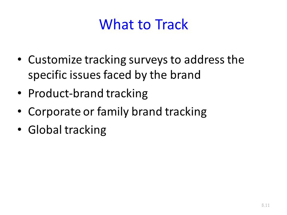 What to Track Customize tracking surveys to address the specific issues faced by the brand. Product-brand tracking.