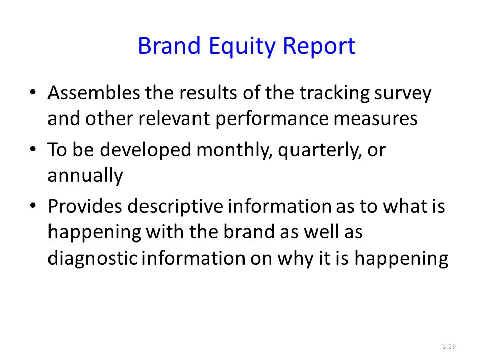 Brand Equity Report Assembles the results of the tracking survey and other relevant performance measures.