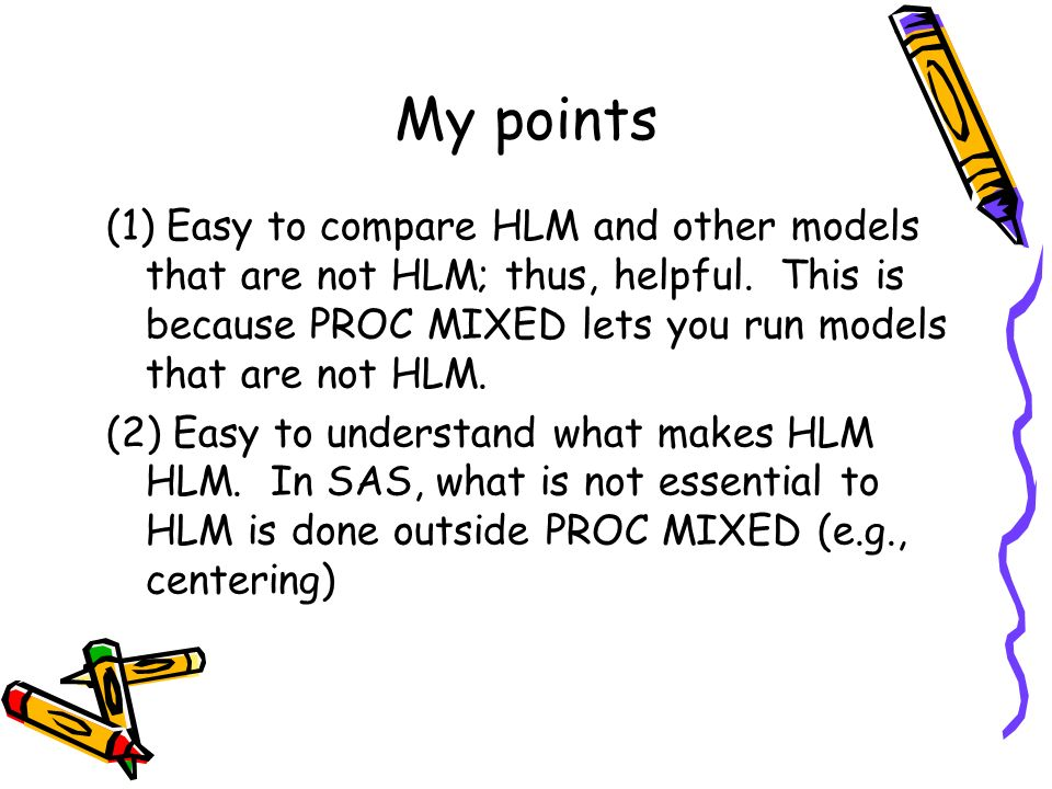 My points (1) Easy to compare HLM and other models that are not HLM; thus, helpful. This is because PROC MIXED lets you run models that are not HLM.