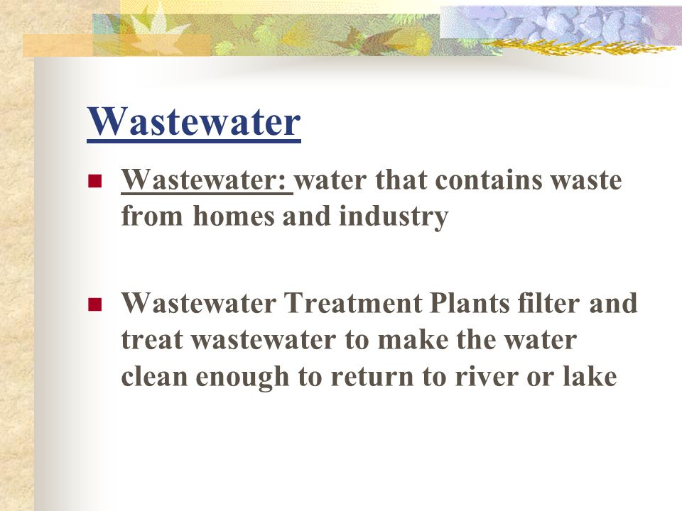 Wastewater Wastewater: water that contains waste from homes and industry.