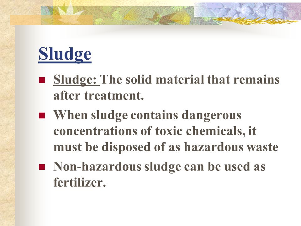 Sludge Sludge: The solid material that remains after treatment.